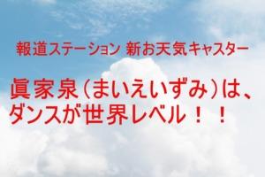 眞家泉(まいえいずみ)はダンスが世界レベルの「報ステ」新お天気キャスター!
