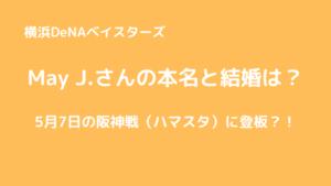 May J 本名と結婚は?5月7日の阪神戦(ハマスタ)に登板?!