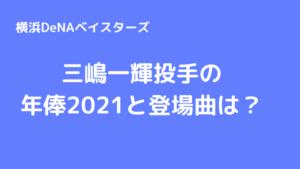 三嶋一輝 年俸2021と登場曲は?