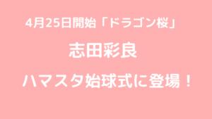 志田彩良ドラゴン桜出演前にハマスタ始球式に登場!その投球内容は?