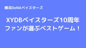 XYDBベイスターズ10周年ファンが選ぶベストゲーム!