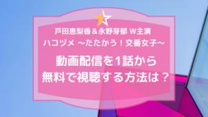 ハコヅメ~たたかう!交番女子~【公式】動画配信を1話から最新話まで無料で視聴する方法は?
