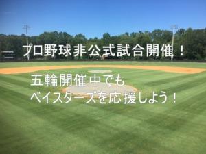 プロ野球非公式試合【交流戦】開催!五輪開催中でもベイスターズを応援しよう!