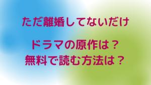 ただ離婚してないだけ【ドラマ】の原作は?無料で(お得に)読む方法もチェツク!